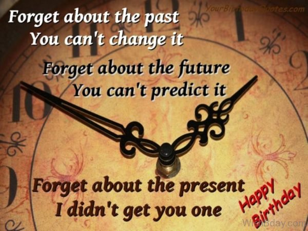 Forget About The Past You Cant Change It