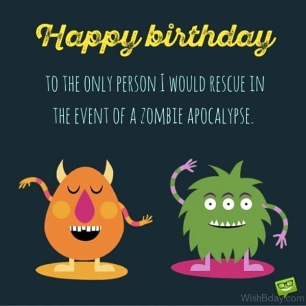 Happy Birthday To Th eOnly Person I Would Rescue In The Event Of A Zombie Apocalypse