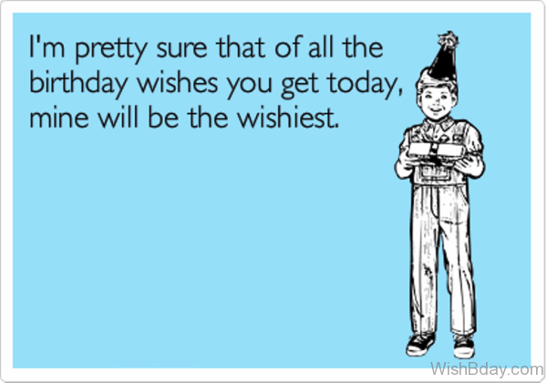 I Am Pretty Sure That Of All The Birthday Wishes You Get Today