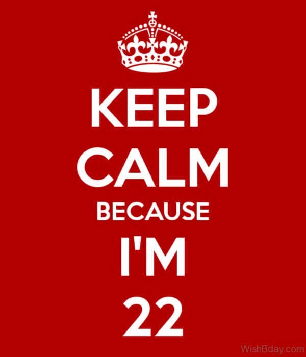 Keep Calm And Because I Am Twenty Two