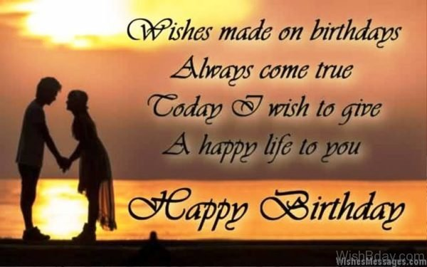Wishes Made On Birthdays Always Come True Today I Wish To Give A Happy Life To You